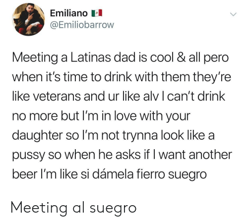 Cant Drink: Emiliano  @Emiliobarrow  Meeting a Latinas dad is cool & all pero  when it's time to drink with them they'ree  like veterans and ur like alv can't drink  no more but I'm in love with your  daughter so I'm not trynna look like a  pussy so when he asks if l want another  beer l'm like si dámela fierro suegro Meeting al suegro