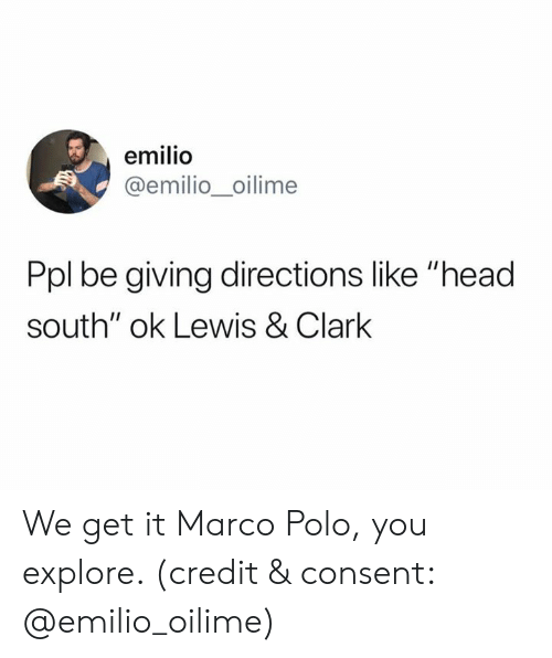 """Clark: emilio  @emilio_oilime  Ppl be giving directions like """"head  south"""" ok Lewis & Clark We get it Marco Polo, you explore. (credit & consent: @emilio_oilime)"""