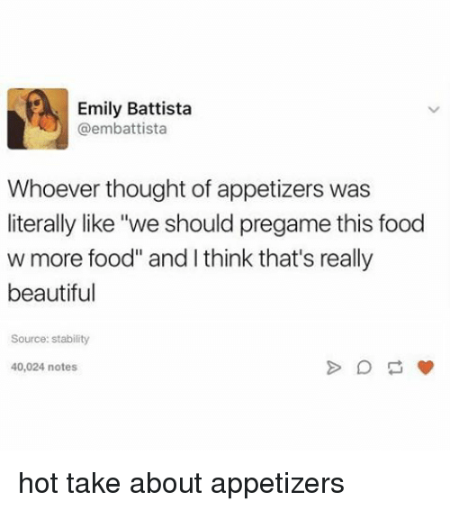 "sourcing: Emily Battista  @embattista  whoever thought of appetizers was  literally like ""we should pregame this food  w more food"" and I think that's really  beautiful  Source: stability  40,024 notes hot take about appetizers"
