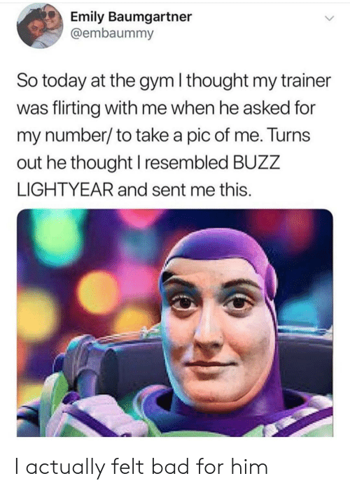 Bad, Gym, and Today: Emily Baumgartner  @embaummy  So today at the gym I thought my trainer  was flirting with me when he asked for  my number/to take a pic of me. Turns  out he thought I resembled BUZZ  LIGHTYEAR and sent me this. I actually felt bad for him