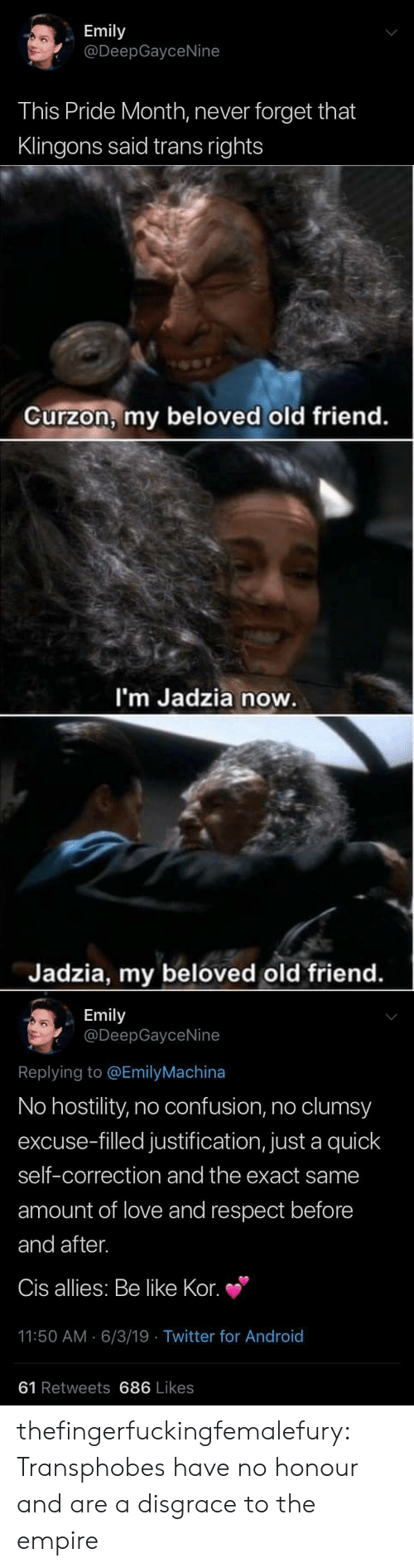 beloved: Emily  @DeepGayceNine  This Pride Month, never forget that  Klingons said trans rights   Curzon, my beloved old friend.  I'm Jadzia now.  Jadzia, my beloved old friend.   Emily  @DeepGayceNine  Replying to @EmilyMachina  No hostility, no confusion, no clumsy  excuse-filled justification, just a quick  self-correction and the exact same  amount of love and respect before  and after.  Cis allies: Be like Kor.  11:50 AM 6/3/19 Twitter for And roid  61 Retweets 686 Likes thefingerfuckingfemalefury: Transphobes have no honour and are a disgrace to the empire