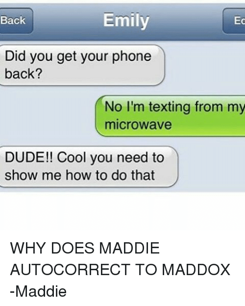 Maddi: Emily  Ec  Back  Did you get your phone  back?  No I'm texting from my  microwave  DUDE!! Cool you need to  show me how to do that WHY DOES MADDIE AUTOCORRECT TO MADDOX -Maddie