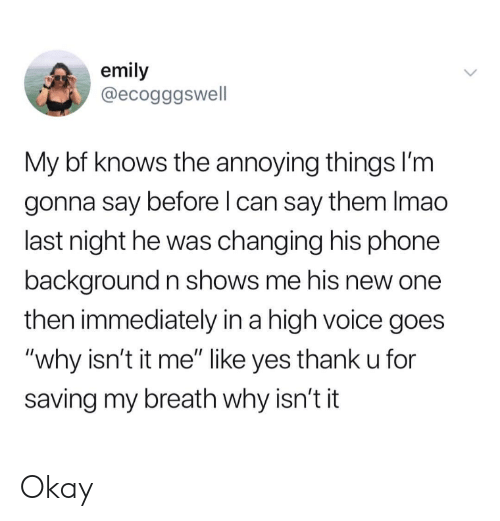 """Phone, Okay, and Voice: emily  @ecogggswell  My bf knows the annoying things I'm  gonna say before l can say them Imao  last night he was changing his phone  background n shows me his new one  then immediately in a high voice goes  """"why isn't it me"""" like yes thank u for  saving my breath why isn't it Okay"""