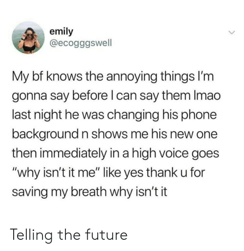 """Future, Phone, and Voice: emily  @ecogggswell  My bf knows the annoying things l'm  gonna say before l can say them Imao  last night he was changing his phone  background n shows me his new one  then immediately in a high voice goes  """"why isn't it me"""" like yes thank u for  saving my breath why isn't it Telling the future"""