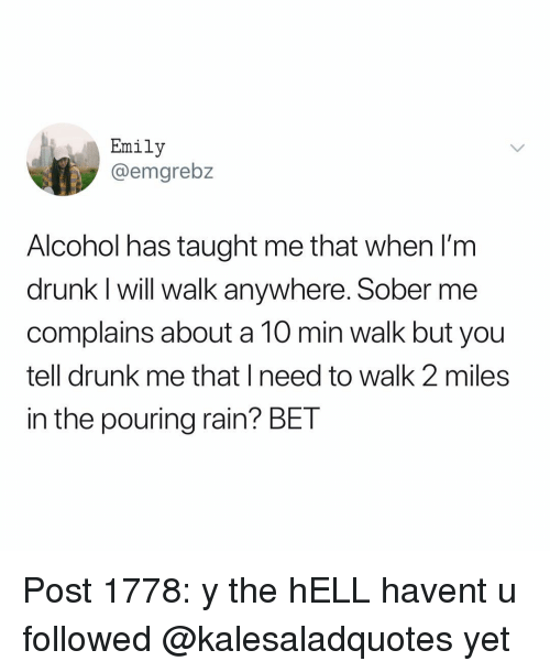 Im Drunk: Emily  @emgrebz  Alcohol has taught me that when I'm  drunk I will walk anywhere. Sober me  complains about a 10 min walk but you  tell drunk me that I need to walk 2 miles  in the pouring rain? BET Post 1778: y the hELL havent u followed @kalesaladquotes yet