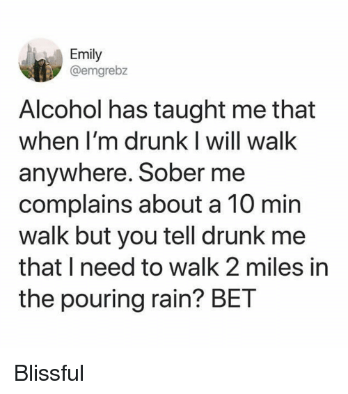 Im Drunk: Emily  @emgrebz  Alcohol has taught me that  when I'm drunk I will walk  anywhere. Sober me  complains about a 10 min  walk but you tell drunk me  that I need to walk 2 miles in  the pouring rain? BET Blissful