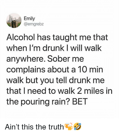 Im Drunk: Emily  @emgrebz  Alcohol has taught me that  when I'm drunk I will walk  anywhere. Sober me  complains about a 10 min  walk but you tell drunk me  that I need to walk 2 miles in  the pouring rain? BET Ain't this the truth🍻🤣