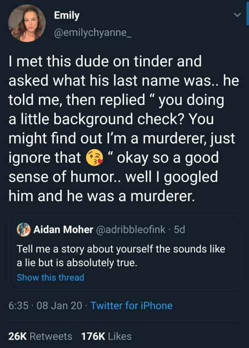 "Last: Emily  @emilychyanne_  I met this dude on tinder and  asked what his last name was.. he  told me, then replied "" you doing  a little background check? You  might find out I'm a murderer, just  ignore that e "" okay so a good  sense of humor. well I googled  him and he was a murderer.  Aidan Moher @adribbleofink · 5d  Tell me a story about yourself the sounds like  a lie but is absolutely true.  Show this thread  6:35 · 08 Jan 20 · Twitter for iPhone  26K Retweets 176K Likes"