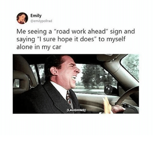 """Being Alone, Work, and Hope: Emily  @emilypollrad  Me seeing a """"road work ahead"""" sign and  saying """"I sure hope it does"""" to myself  alone in my car  LAUGHINa)"""