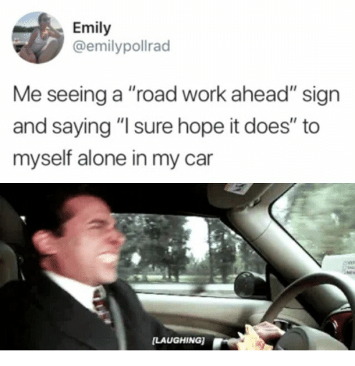 """Being Alone, Work, and Hope: Emily  @emilypollrad  Me seeing a """"road work ahead"""" sign  and saying """"I sure hope it does"""" to  myself alone in my car  [LAUGHING)"""