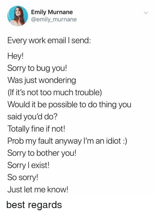 im an idiot: Emily Murnane  @emily_murnane  Every Work email I send:  Hey  Sorry to bug you!  Was just wondering  (If it's not too much trouble)  Would it be possible to do thing you  said you'd do?  Totally fine if not!  Prob my fault anyway I'm an idiot:)  Sorry to bother you!  Sorry l exist!  So sorry!  Just let me know! best regards