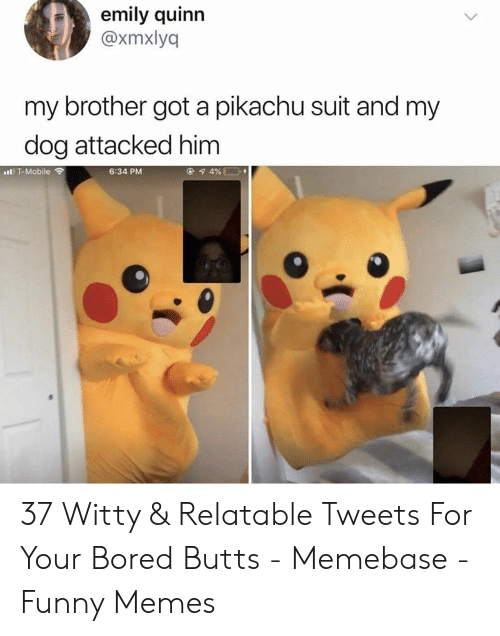 butts: emily quinn  @xmxlyq  my brother got a pikachu suit and my  dog attacked him  6:34 PM  l T-Mobile ? 37 Witty & Relatable Tweets For Your Bored Butts - Memebase - Funny Memes