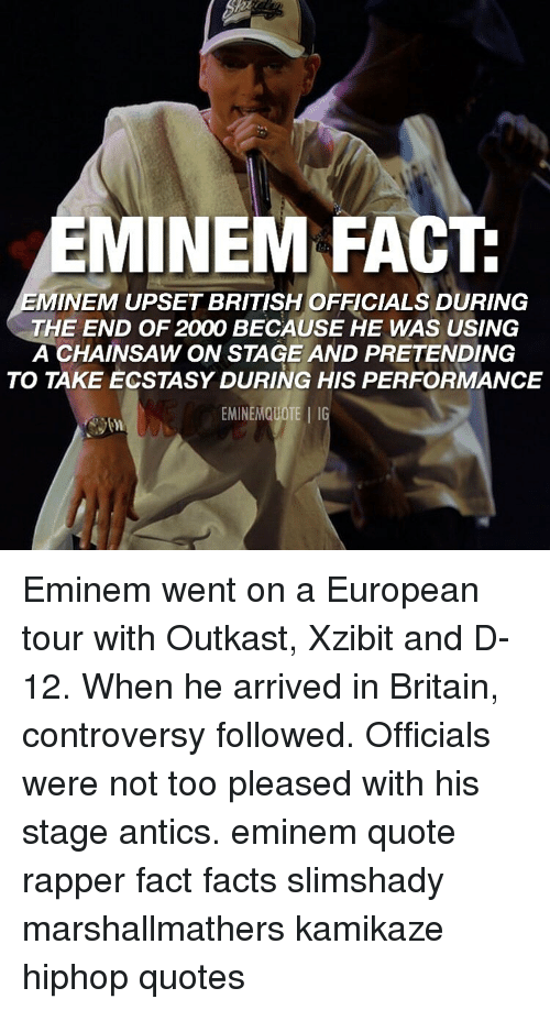 Hiphop: EMINEM FACT  MINEM UPSET BRITISH OFFICIALS DURING  THE END OF 2000 BECAUSE HE WAS USING  A CHAINSAW ON STAGE AND PRETENDING  TO TAKE ECSTASY DURING HIS PERFORMANCE  EMINEMQUOTE IG Eminem went on a European tour with Outkast, Xzibit and D-12. When he arrived in Britain, controversy followed. Officials were not too pleased with his stage antics. eminem quote rapper fact facts slimshady marshallmathers kamikaze hiphop quotes