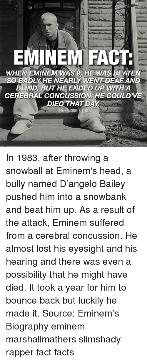 biography: EMINEM FACT  WHEN EMINEM WAS 9, HE WAS BEATEN  SOBADLY HE NEARLY WENT DEAF AND  BLIND, BUT HE ENDED UP WITH A  CEREBRAL CONCUSSION HE COULD'VE  DIED THAT DAY In 1983, after throwing a snowball at Eminem's head, a bully named D'angelo Bailey pushed him into a snowbank and beat him up. As a result of the attack, Eminem suffered from a cerebral concussion. He almost lost his eyesight and his hearing and there was even a possibility that he might have died. It took a year for him to bounce back but luckily he made it. Source: Eminem's Biography eminem marshallmathers slimshady rapper fact facts