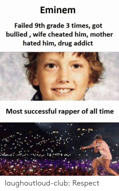 Wife Cheated: Eminem  Failed 9th grade 3 times, got  bullied, wife cheated him, mother  hated him, drug addict  Most successful rapper of all time laughoutloud-club:  Respect