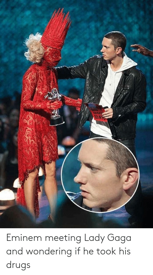 gaga: Eminem meeting Lady Gaga and wondering if he took his drugs
