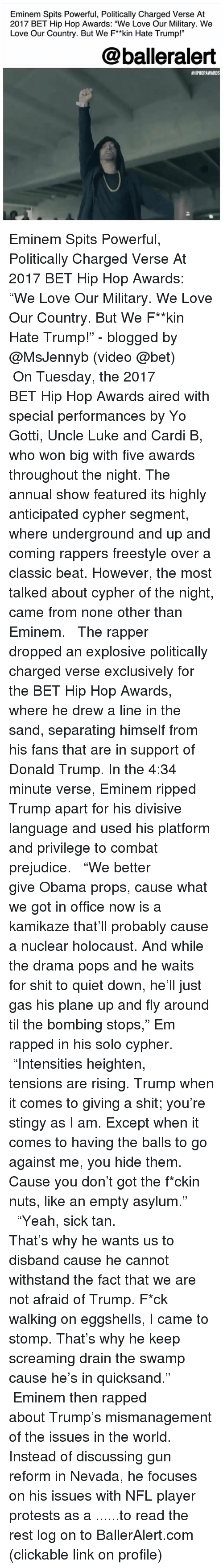 """quicksand: Eminem Spits Powerful, Politically Charged Verse At  2017 BET Hip Hop Awards: """"We Love Our Military. We  Love Our Country. But We F*kin Hate Trump!""""  @balleralert  #HIPHOPAWARDS  2 Eminem Spits Powerful, Politically Charged Verse At 2017 BET Hip Hop Awards: """"We Love Our Military. We Love Our Country. But We F**kin Hate Trump!"""" - blogged by @MsJennyb (video @bet) ⠀⠀⠀⠀⠀⠀⠀ ⠀⠀⠀⠀⠀⠀⠀ On Tuesday, the 2017 BET Hip Hop Awards aired with special performances by Yo Gotti, Uncle Luke and Cardi B, who won big with five awards throughout the night. The annual show featured its highly anticipated cypher segment, where underground and up and coming rappers freestyle over a classic beat. However, the most talked about cypher of the night, came from none other than Eminem. ⠀⠀⠀⠀⠀⠀⠀ ⠀⠀⠀⠀⠀⠀⠀ The rapper dropped an explosive politically charged verse exclusively for the BET Hip Hop Awards, where he drew a line in the sand, separating himself from his fans that are in support of Donald Trump. In the 4:34 minute verse, Eminem ripped Trump apart for his divisive language and used his platform and privilege to combat prejudice. ⠀⠀⠀⠀⠀⠀⠀ ⠀⠀⠀⠀⠀⠀⠀ """"We better give Obama props, cause what we got in office now is a kamikaze that'll probably cause a nuclear holocaust. And while the drama pops and he waits for shit to quiet down, he'll just gas his plane up and fly around til the bombing stops,"""" Em rapped in his solo cypher. ⠀⠀⠀⠀⠀⠀⠀ ⠀⠀⠀⠀⠀⠀⠀ """"Intensities heighten, tensions are rising. Trump when it comes to giving a shit; you're stingy as I am. Except when it comes to having the balls to go against me, you hide them. Cause you don't got the f*ckin nuts, like an empty asylum."""" ⠀⠀⠀⠀⠀⠀⠀ ⠀⠀⠀⠀⠀⠀⠀ """"Yeah, sick tan. That's why he wants us to disband cause he cannot withstand the fact that we are not afraid of Trump. F*ck walking on eggshells, I came to stomp. That's why he keep screaming drain the swamp cause he's in quicksand."""" ⠀⠀⠀⠀⠀⠀⠀ ⠀⠀⠀⠀⠀⠀⠀ Eminem then rapped about Trump's mismanagement of the i"""