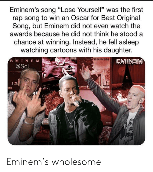 "Lose Yourself: Eminem's song ""Lose Yourself"" was the first  rap song to win an Oscar for Best Original  Song, but Eminem did not even watch the  awards because he did not think he stood a  chance at winning. Instead, he fell asleep  watching cartoons with his daughter.  E MINE M  @Sci  EMINEM  EMINEM  IN Eminem's wholesome"