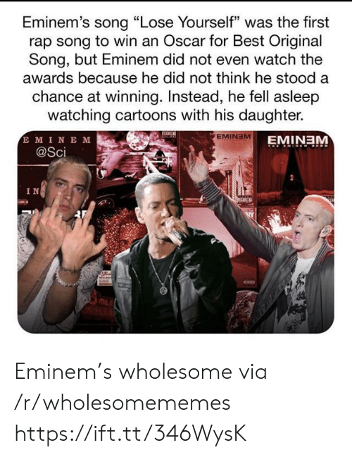 "Lose Yourself: Eminem's song ""Lose Yourself"" was the first  rap song to win an Oscar for Best Original  Song, but Eminem did not even watch the  awards because he did not think he stood a  chance at winning. Instead, he fell asleep  watching cartoons with his daughter.  E MINE M  @Sci  EMINEM  EMINEM  IN Eminem's wholesome via /r/wholesomememes https://ift.tt/346WysK"