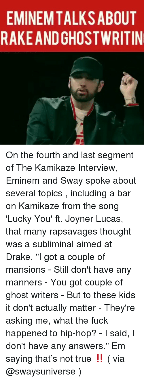 """Drake, Eminem, and Memes: EMINEMTALKSABOUT  RAKEAND GHOSTWRITIN On the fourth and last segment of The Kamikaze Interview, Eminem and Sway spoke about several topics , including a bar on Kamikaze from the song 'Lucky You' ft. Joyner Lucas, that many rapsavages thought was a subliminal aimed at Drake. """"I got a couple of mansions - Still don't have any manners - You got couple of ghost writers - But to these kids it don't actually matter - They're asking me, what the fuck happened to hip-hop? - I said, I don't have any answers."""" Em saying that's not true ‼️ ( via @swaysuniverse )"""