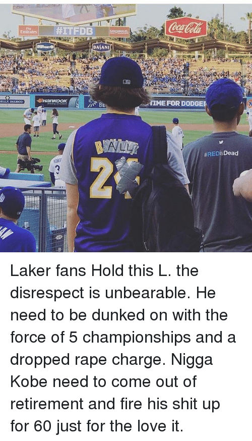 dunked on: Emirates  #ITFDB  DASANU  IMEFOR DODGEL  Laker fans Hold this L. the disrespect is unbearable. He need to be dunked on with the force of 5 championships and a dropped rape charge. Nigga Kobe need to come out of retirement and fire his shit up for 60 just for the love it.