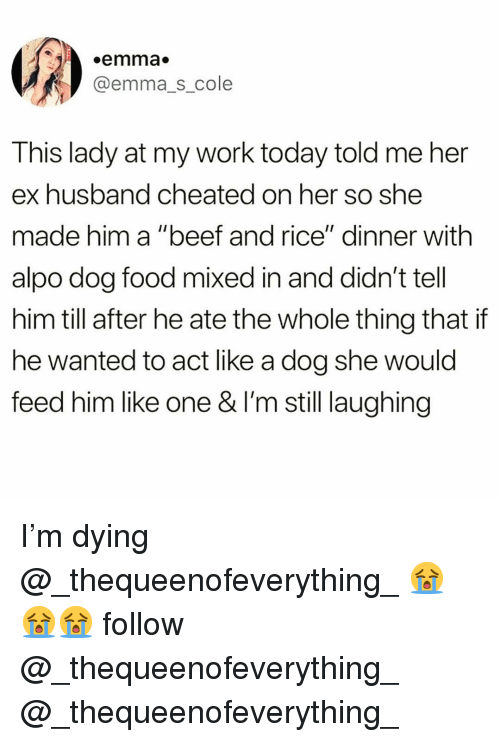 "Beef, Food, and Funny: .emma  @emma_s_cole  This lady at my work today told me her  ex husband cheated on her so she  made him a ""beef and rice"" dinner with  alpo dog food mixed in and didn't tell  him till after he ate the whole thing that if  he wanted to act like a dog she would  feed him like one & l'm still laughing I'm dying @_thequeenofeverything_ 😭😭😭 follow @_thequeenofeverything_ @_thequeenofeverything_"