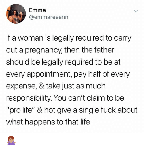 """Life, Memes, and Fuck: Emma  @emmareeann  If a woman is legally required to carry  out a pregnancy, then the father  should be legally required to be at  every appointment, pay half of every  expense, & take just as much  responsibility. You can't claim to be  """"pro life"""" & not give a single fuck about  what happens to that life 🤷🏽♀️"""