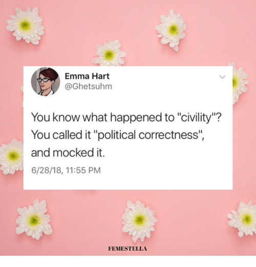 "You Called: Emma Hart  @Ghetsuhm  You know what happened to ""civility""?  You called it ""political correctness""  and mocked it.  6/28/18, 11:55 PM  FEMESTELLA"