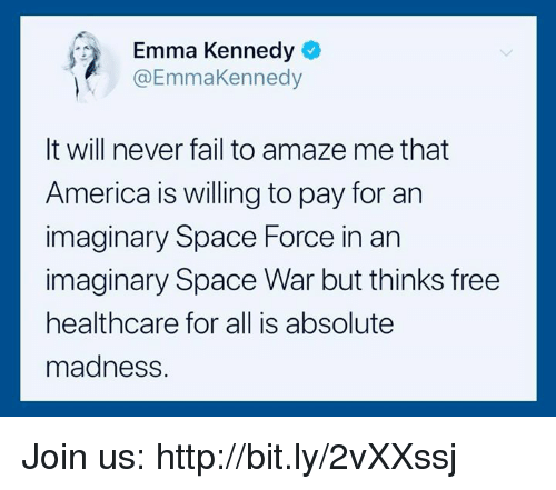 amaze: Emma Kennedy  @EmmaKennedy  It will never fail to amaze me that  America is willing to pay for an  imaginary Space Force in an  imaginary Space War but thinks free  healthcare for all is absolute  madness. Join us: http://bit.ly/2vXXssj