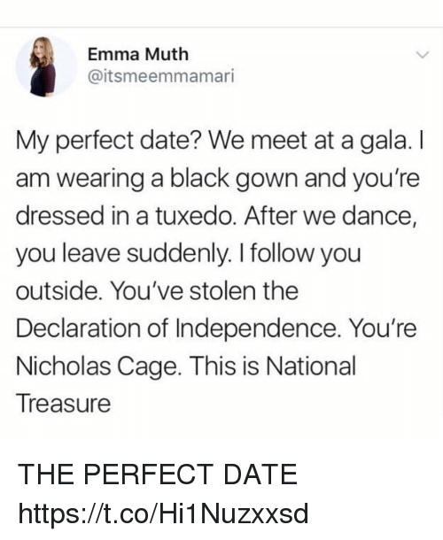 tuxedo: Emma Muth  @itsmeemmamari  My perfect date? We meet at a gala. I  am wearing a black gown and you're  dressed in a tuxedo. After we dance,  you leave suddenly. I follow you  outside. You've stolen the  Declaration of Independence. You're  Nicholas Cage. This is National  Treasure THE PERFECT DATE https://t.co/Hi1Nuzxxsd