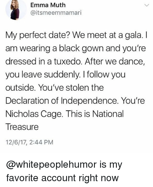 tuxedo: Emma Muth  @itsmeemmamari  My perfect date? We meet at a gala. I  am wearing a black gown and you're  dressed in a tuxedo. After we dance,  you leave suddenly. I follow you  outside. You've stolen the  Declaration of Independence. You're  Nicholas Cage. This is National  Treasure  12/6/17, 2:44 PM @whitepeoplehumor is my favorite account right now