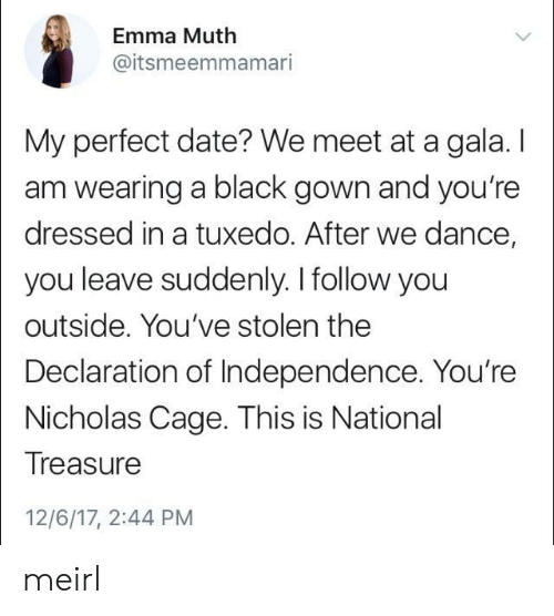 tuxedo: Emma Muth  @itsmeemmamari  My perfect date? We meet at a gala. I  am wearing a black gown and you're  dressed in a tuxedo. After we dance,  you leave suddenly. I follow you  outside. You've stolen the  Declaration of Independence. You're  Nicholas Cage. This is National  Treasure  12/6/17, 2:44 PM meirl