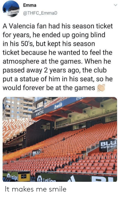 valencia: Emma  @THFC_EmmaD  A Valencia fan had his season ticket  for years, he ended up going blind  in his 50's, but kept his season  ticket because he wanted to feel the  atmosphere at the games. When he  passed away 2 years ago, the club  put a statue of him in his seat, so he  would forever be at the games  bwi  AMSTEL  dtiBL  smartohena  Adligc  Ialiae It makes me smile