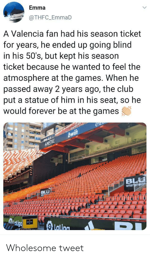 valencia: Emma  @THFC_EmmaD  A Valencia fan had his season ticket  for years, he ended up going blind  in his 50's, but kept his season  ticket because he wanted to feel the  atmosphere at the games. When he  passed away 2 years ago, the club  put a statue of him in his seat, so he  would forever be at the games  bwin  AMSTEL  BL  smartpnamal  Lalion Wholesome tweet