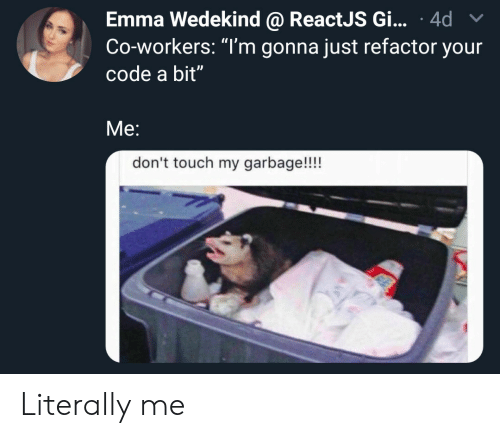 "Co Workers: Emma Wedekind @ ReactJS Gi... 4d  Co-workers: ""T'm gonna just refactor your  code a bit""  Me:  don't touch my garbage!!!! Literally me"