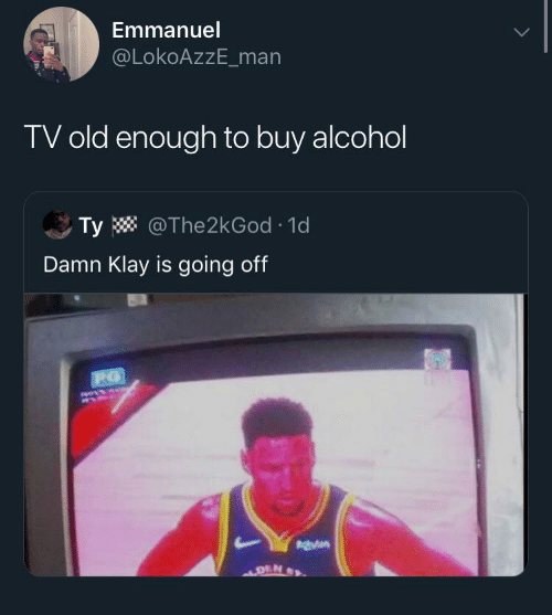 Alcohol: Emmanuel  @LokoAzzE_man  TV old enough to buy alcohol  Ty W @The2kGod · 1d  Damn Klay is going off  140414  DEN
