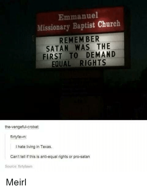 missionary: Emmanuel  Missionary Baptist Church  REMEM BER  SATAN WAS THE  FIRST TO DEMAND  EQUAL RIGHTS  the-vengeful-crobat:  firtyfawn:  I hate living in Texas.  Can't tell if this is anti-equal rights or pro-satarn  Source: flirtyfawn Meirl