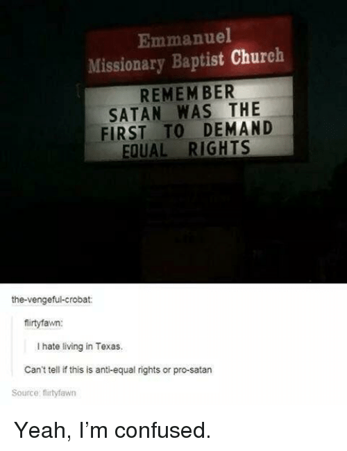 missionary: Emmanuel  Missionary Baptist Church  REMEM BER  SATAN WAS THE  FIRST TO DEMAND  EQUAL RIGHTS  the-vengeful-crobat:  firtyfawn:  I hate living in Texas.  Can't tell if this is anti-equal rights or pro-satarn  Source: firtyfawn Yeah, I'm confused.