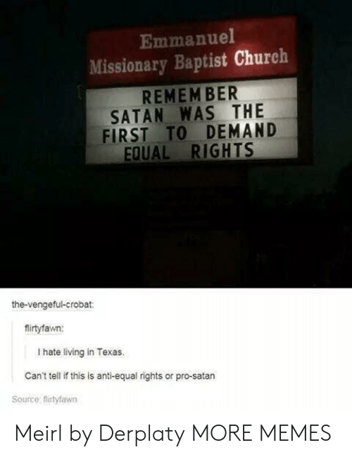 missionary: Emmanuel  Missionary Baptist Church  REMEM BER  SATAN WAS THE  FIRST TO DEMAND  EQUAL RIGHTS  the-vengeful-crobat:  firtyfawn:  I hate living in Texas.  Can't tell if this is anti-equal rights or pro-satarn  Source: flirtyfawn Meirl by Derplaty MORE MEMES