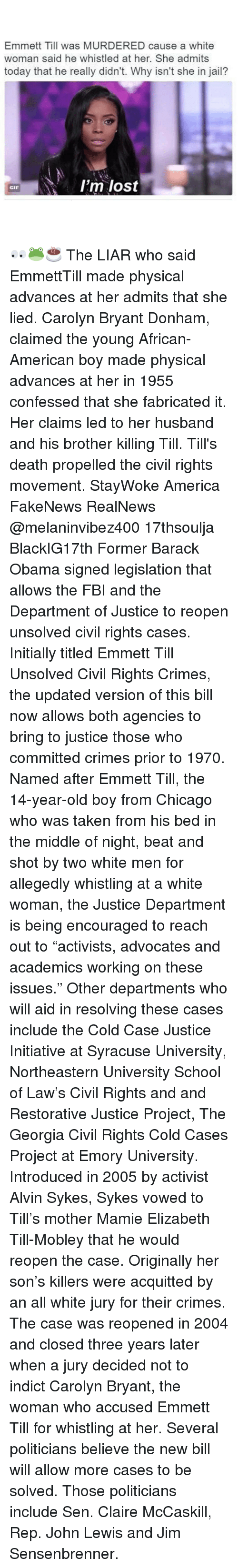 """Initialisms: Emmett Till was MURDERED cause a white  woman said he whistled at her. She admits  today that he really didn't. Why isn't she in jail?  I'm lost  GIF 👀🐸☕️ The LIAR who said EmmettTill made physical advances at her admits that she lied. Carolyn Bryant Donham, claimed the young African-American boy made physical advances at her in 1955 confessed that she fabricated it. Her claims led to her husband and his brother killing Till. Till's death propelled the civil rights movement. StayWoke America FakeNews RealNews @melaninvibez400 17thsoulja BlackIG17th Former Barack Obama signed legislation that allows the FBI and the Department of Justice to reopen unsolved civil rights cases. Initially titled Emmett Till Unsolved Civil Rights Crimes, the updated version of this bill now allows both agencies to bring to justice those who committed crimes prior to 1970. Named after Emmett Till, the 14-year-old boy from Chicago who was taken from his bed in the middle of night, beat and shot by two white men for allegedly whistling at a white woman, the Justice Department is being encouraged to reach out to """"activists, advocates and academics working on these issues."""" Other departments who will aid in resolving these cases include the Cold Case Justice Initiative at Syracuse University, Northeastern University School of Law's Civil Rights and and Restorative Justice Project, The Georgia Civil Rights Cold Cases Project at Emory University. Introduced in 2005 by activist Alvin Sykes, Sykes vowed to Till's mother Mamie Elizabeth Till-Mobley that he would reopen the case. Originally her son's killers were acquitted by an all white jury for their crimes. The case was reopened in 2004 and closed three years later when a jury decided not to indict Carolyn Bryant, the woman who accused Emmett Till for whistling at her. Several politicians believe the new bill will allow more cases to be solved. Those politicians include Sen. Claire McCaskill, Rep. John Lewis and Jim Sensenbrenner."""