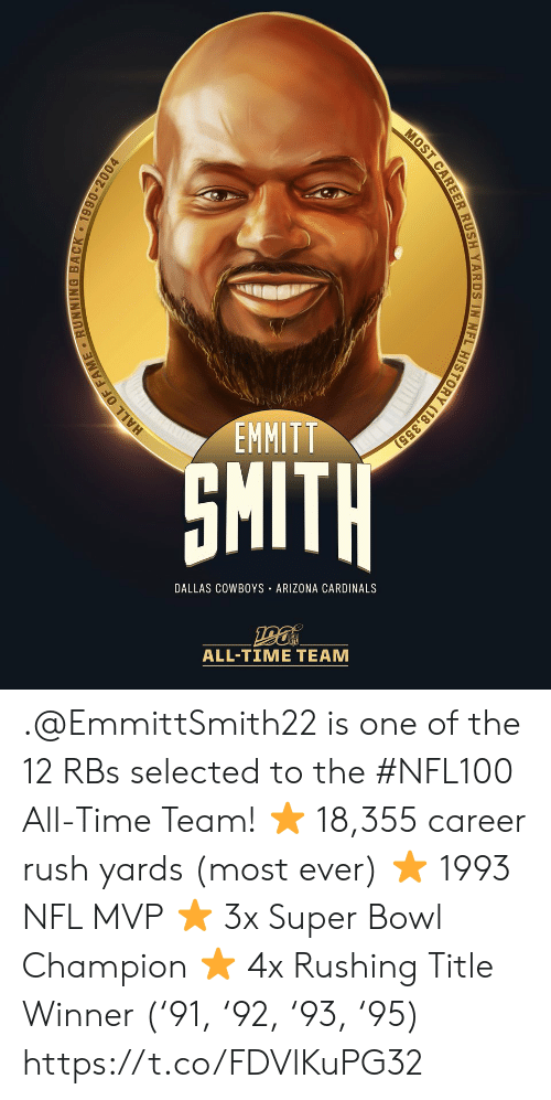 rushing: EMMITT  SMITH  DALLAS COWBOYS ARIZONA CARDINALS  ALL-TIME TEAM  HALL OF FAME RUNNING BACK 1990-2004  MOST CAREER RUSH YARDS IN NFL HISTORY (18,355) .@EmmittSmith22 is one of the 12 RBs selected to the #NFL100 All-Time Team!  ⭐️ 18,355 career rush yards (most ever) ⭐️ 1993 NFL MVP ⭐️ 3x Super Bowl Champion ⭐️ 4x Rushing Title Winner ('91, '92, '93, '95) https://t.co/FDVlKuPG32