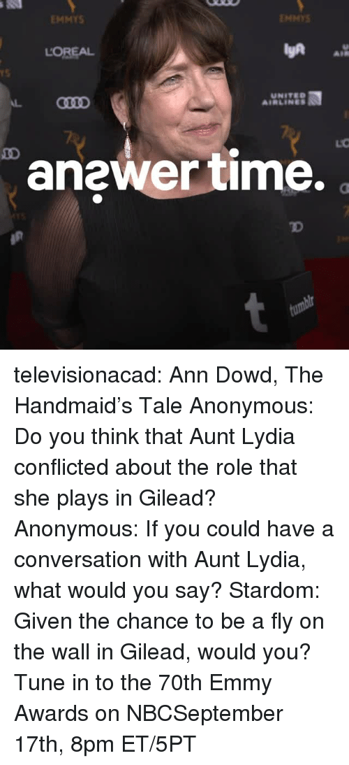 gilead: EMMYS  ENMYS  LOREAL  AIR  rS  UNITED  AIRLINES  anewer time.  TD televisionacad: Ann Dowd, The Handmaid's Tale Anonymous: Do you think that Aunt Lydia conflicted about the role that she plays in Gilead? Anonymous: If you could have a conversation with Aunt Lydia, what would you say? Stardom: Given the chance to be a fly on the wall in Gilead, would you?  Tune in to the 70th Emmy Awards on NBCSeptember 17th, 8pm ET/5PT