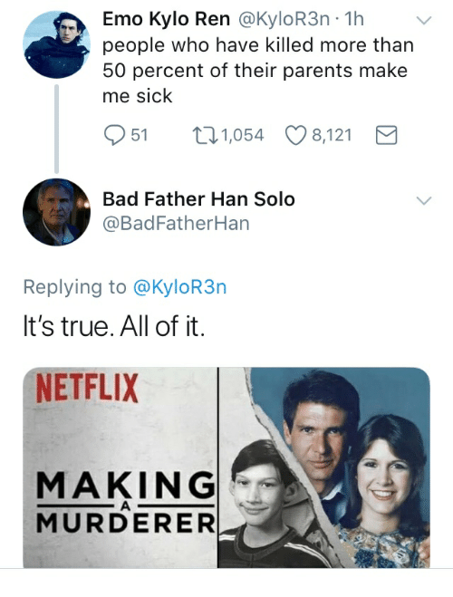 Emo Kylo Ren: Emo Kylo Ren @KyloR3n -1h  people who have killed more than  50 percent of their parents make  me sick  951 1,054 8,121  Bad Father Han Solo  @BadFatherHan  Replying to @KyloR3n  It's true. All of it.  NETFLIX  MAKING  MURDERER