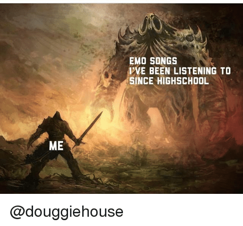 Emo, Songs, and Dank Memes: EMO SONGS  IWE BEEN LISTENING TO  SINCE HIGHSCHOOL  ME @douggiehouse
