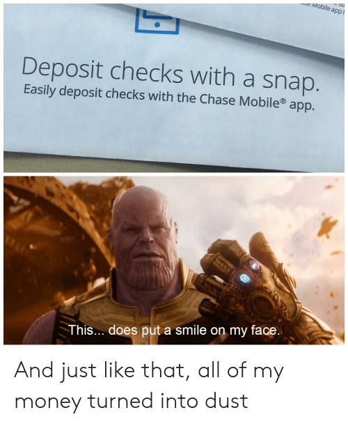 Money, Chase, and Mobile: eMobile appt  Deposit checks with a snap  Easily deposit checks with the Chase Mobile app.  This.. does put a smile on my face And just like that, all of my money turned into dust
