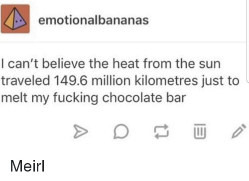 Fucking, Chocolate, and Heat: emotionalbananas  I can't believe the heat from the sun  traveled 149.6 million kilometres just to  melt my fucking chocolate bar Meirl