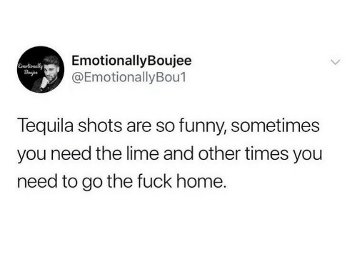 Funny, Fuck, and Home: EmotionallyBoujee  @EmotionallyBou1  Emolionally  Bojee  Tequila shots are so funny, sometimes  you need the lime and other times you  need to go the fuck home.