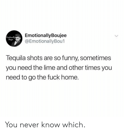 you never know: EmotionallyBoujee  @EmotionallyBou1  Emotionally  Bajes  Tequila shots are so funny, sometimes  you need the lime and other times you  need to go the fuck home. You never know which.