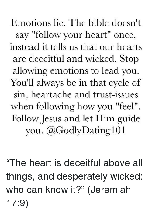 """wicke: Emotions lie. The bible doesn't  say """"follow your heart"""" once,  instead it tells us that our hearts  are deceitful and wicked. Stop  allowing emotions to lead you.  You'll always be in that cycle of  sin, heartache and trust-issues  when following how you """"feel""""  Follow Jesus and let Him guide  you. Ca GodlyDating l01 """"The heart is deceitful above all things, and desperately wicked: who can know it?"""" (Jeremiah 17:9)"""