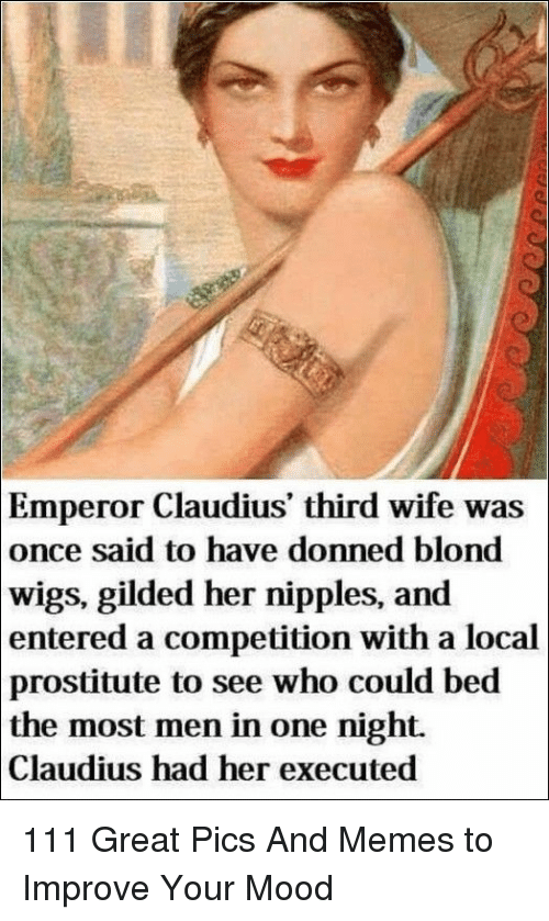 Memes, Mood, and Wigs: Emperor Claudius' third wife was  once said to have donned blond  wigs, gilded her nipples, and  entered a competition with a local  prostitute to see who could bed  the most men in one night.  Claudius had her executed 111 Great Pics And Memes to Improve Your Mood